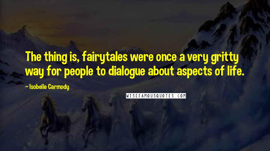 Isobelle Carmody quotes: The thing is, fairytales were once a very gritty way for people to dialogue about aspects of life.