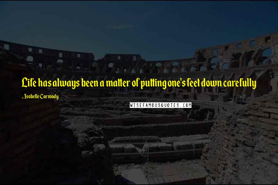 Isobelle Carmody quotes: Life has always been a matter of putting one's feet down carefully