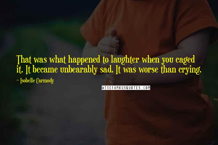 Isobelle Carmody quotes: That was what happened to laughter when you caged it. It became unbearably sad. It was worse than crying.