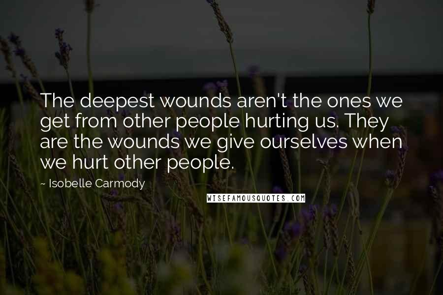Isobelle Carmody quotes: The deepest wounds aren't the ones we get from other people hurting us. They are the wounds we give ourselves when we hurt other people.