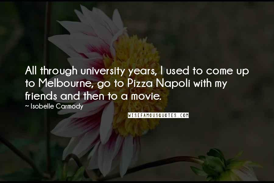 Isobelle Carmody quotes: All through university years, I used to come up to Melbourne, go to Pizza Napoli with my friends and then to a movie.