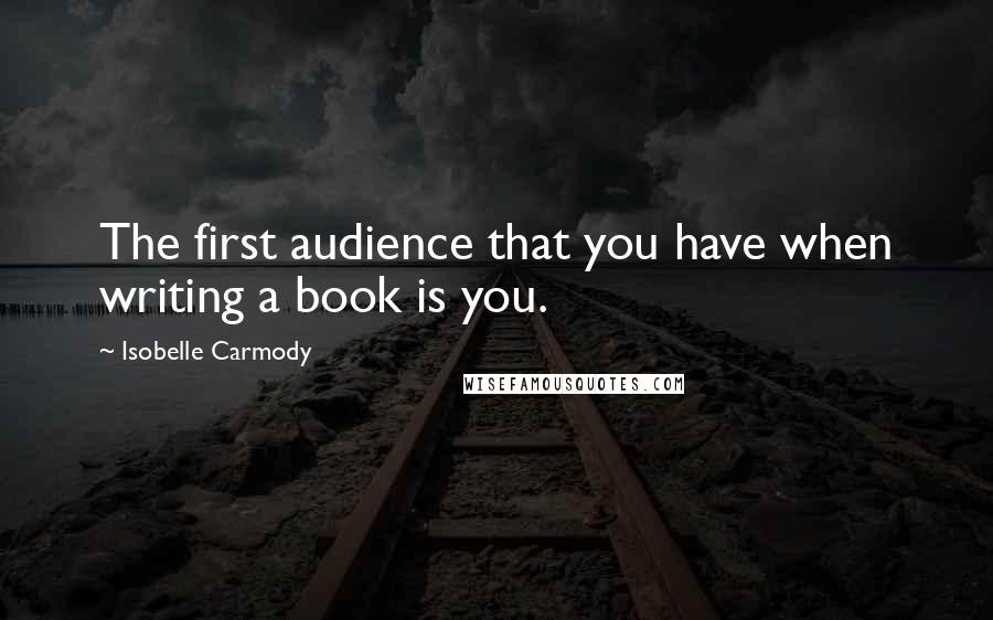 Isobelle Carmody quotes: The first audience that you have when writing a book is you.