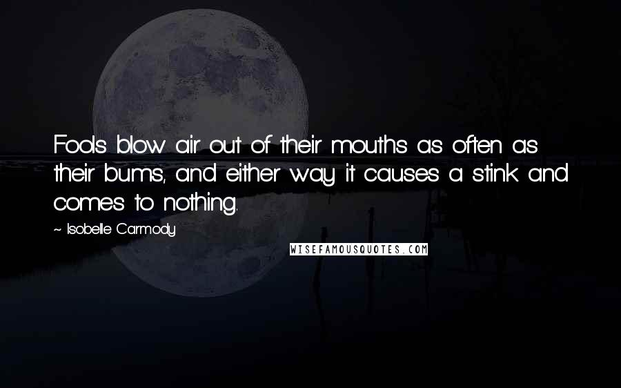 Isobelle Carmody quotes: Fools blow air out of their mouths as often as their bums, and either way it causes a stink and comes to nothing.