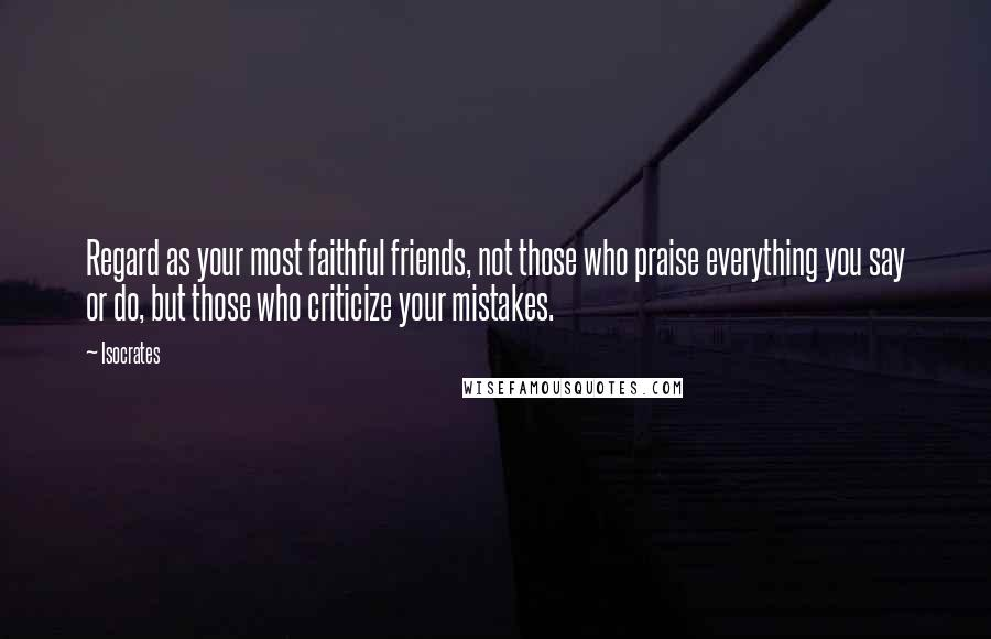 Isocrates quotes: Regard as your most faithful friends, not those who praise everything you say or do, but those who criticize your mistakes.