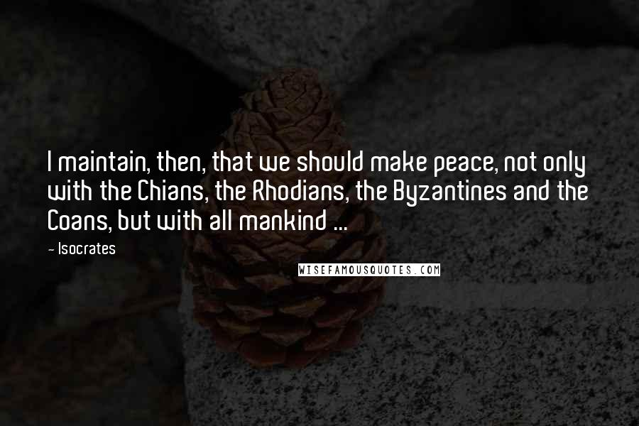 Isocrates quotes: I maintain, then, that we should make peace, not only with the Chians, the Rhodians, the Byzantines and the Coans, but with all mankind ...