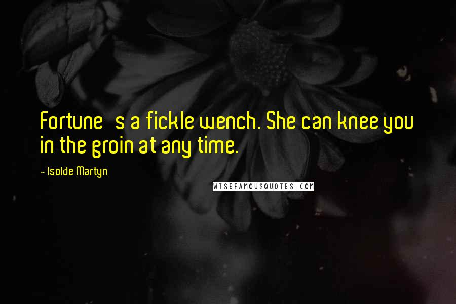 Isolde Martyn quotes: Fortune's a fickle wench. She can knee you in the groin at any time.