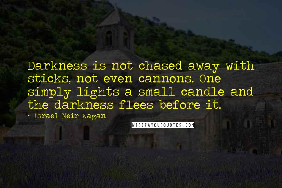 Israel Meir Kagan quotes: Darkness is not chased away with sticks, not even cannons. One simply lights a small candle and the darkness flees before it.