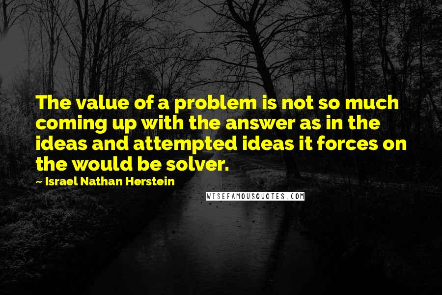 Israel Nathan Herstein quotes: The value of a problem is not so much coming up with the answer as in the ideas and attempted ideas it forces on the would be solver.