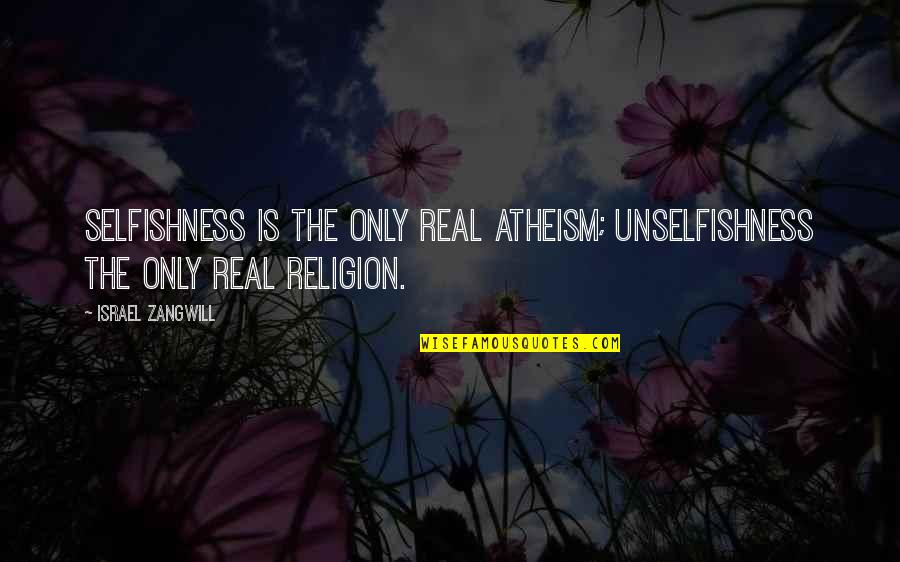 Israel Zangwill Quotes By Israel Zangwill: Selfishness is the only real atheism; unselfishness the
