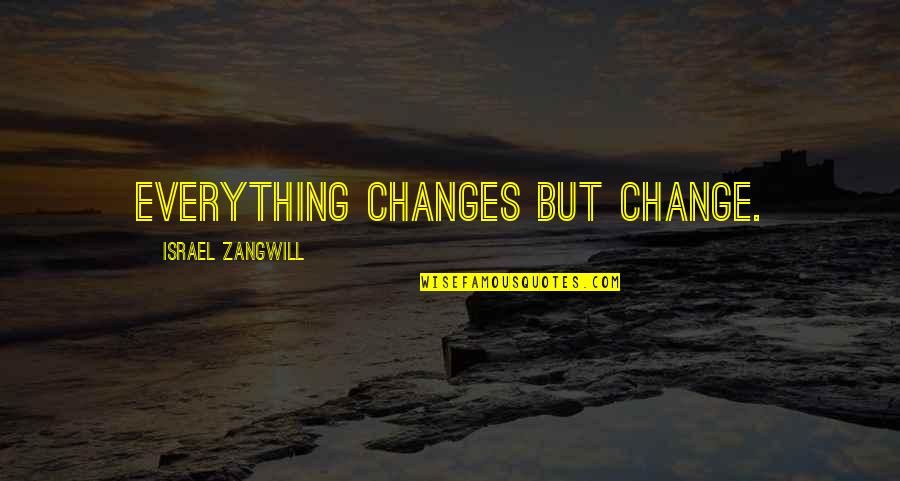 Israel Zangwill Quotes By Israel Zangwill: Everything changes but change.