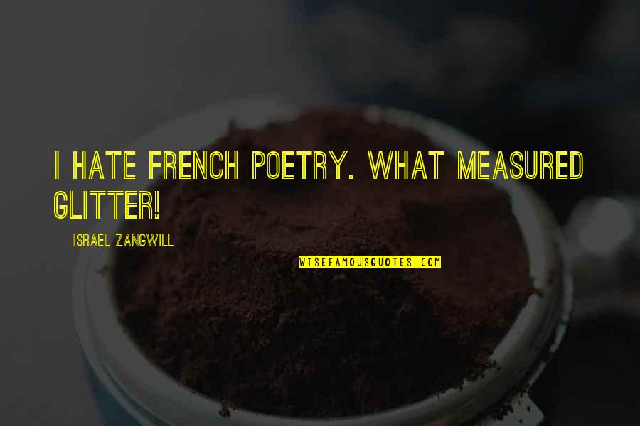 Israel Zangwill Quotes By Israel Zangwill: I hate French poetry. What measured glitter!