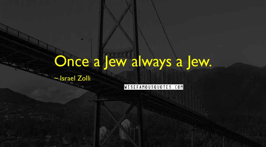 Israel Zolli quotes: Once a Jew always a Jew.