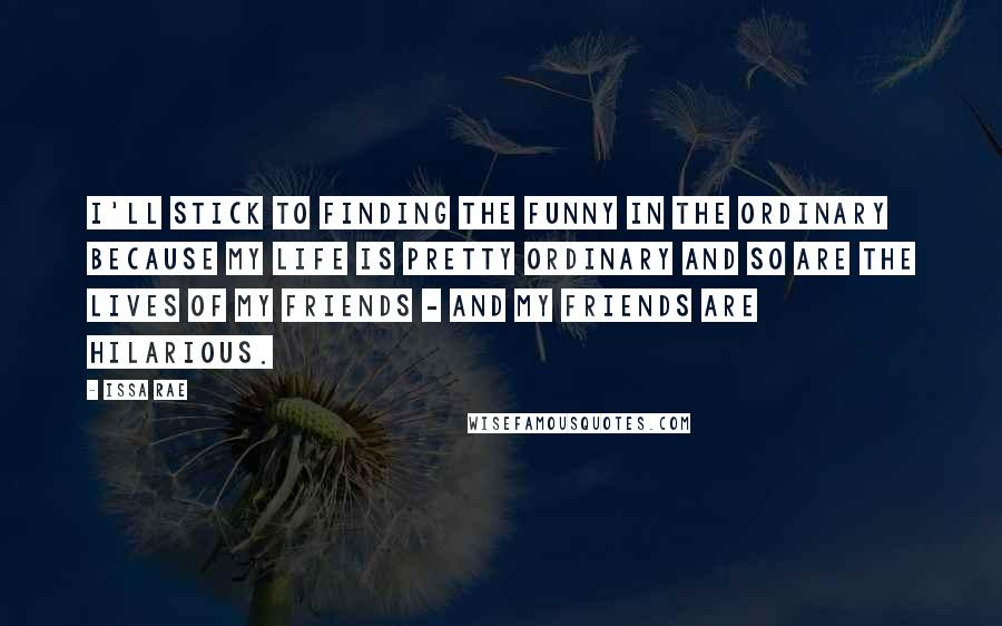 Issa Rae quotes: I'll stick to finding the funny in the ordinary because my life is pretty ordinary and so are the lives of my friends - and my friends are hilarious.