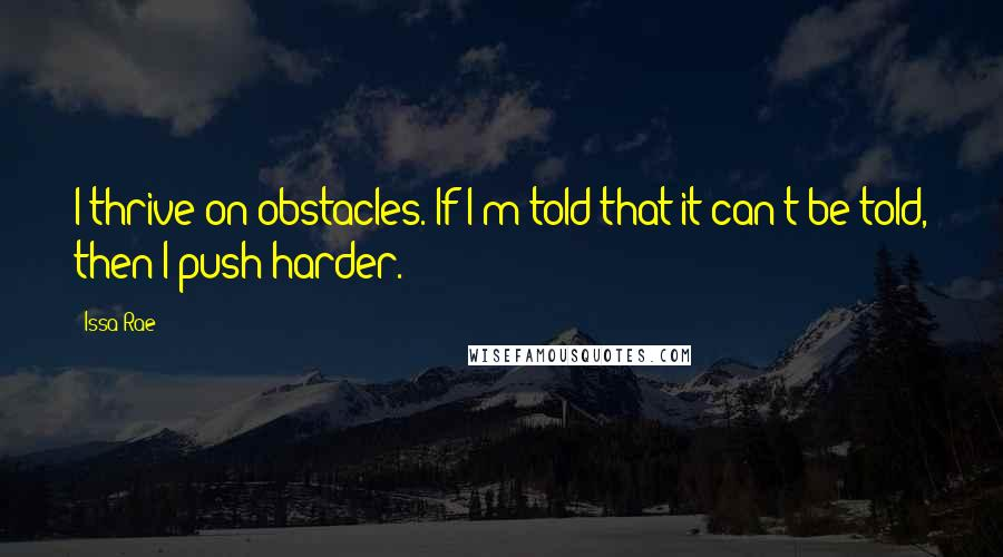 Issa Rae quotes: I thrive on obstacles. If I'm told that it can't be told, then I push harder.