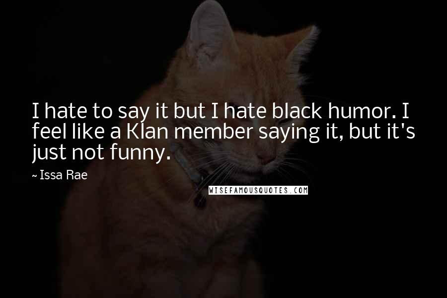 Issa Rae quotes: I hate to say it but I hate black humor. I feel like a Klan member saying it, but it's just not funny.