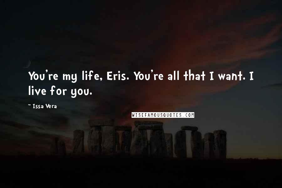 Issa Vera quotes: You're my life, Eris. You're all that I want. I live for you.