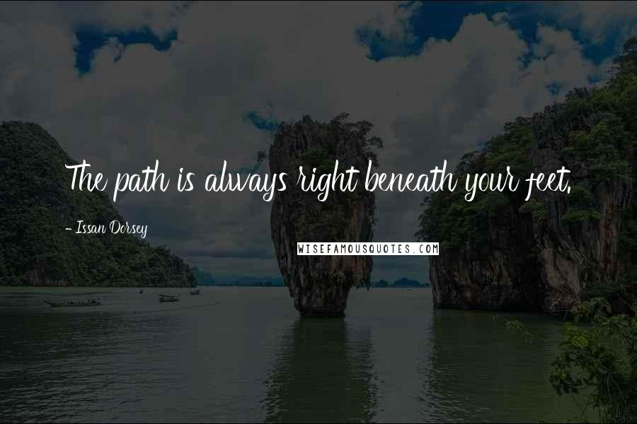Issan Dorsey quotes: The path is always right beneath your feet.