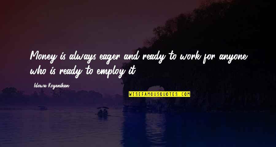 Issues At Work Quotes By Idowu Koyenikan: Money is always eager and ready to work