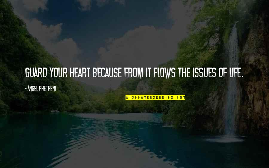 Issues In Love Quotes By Angel Phetheni: Guard your heart because from it flows the