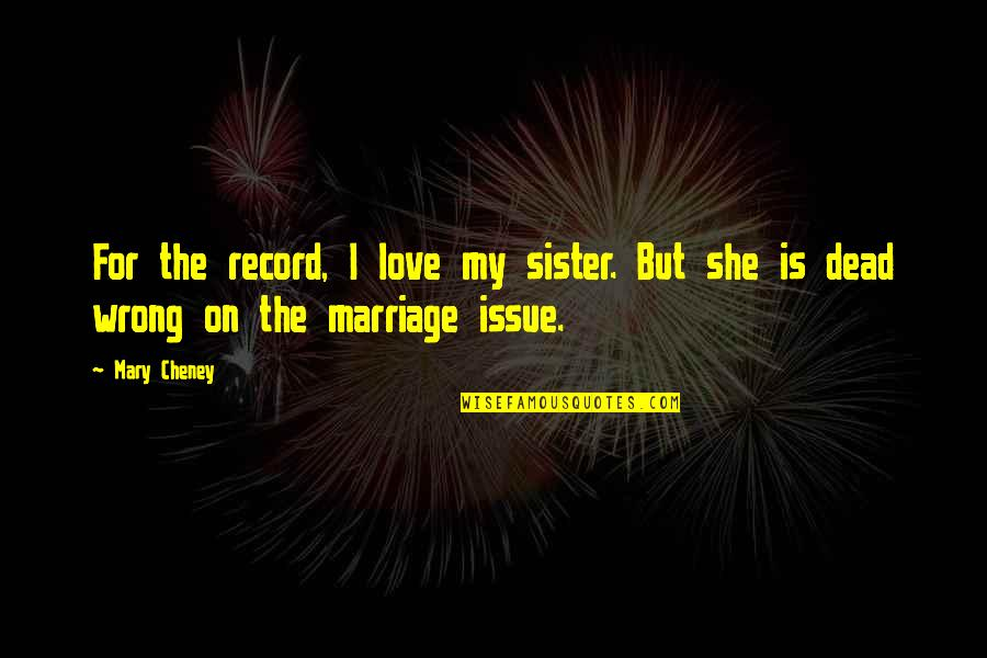 Issues In Love Quotes By Mary Cheney: For the record, I love my sister. But