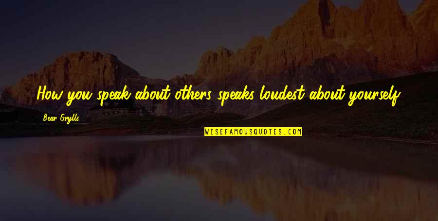 Issy Quotes By Bear Grylls: How you speak about others speaks loudest about