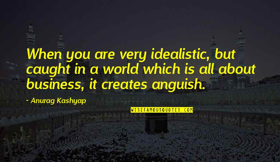 It All About You Quotes By Anurag Kashyap: When you are very idealistic, but caught in