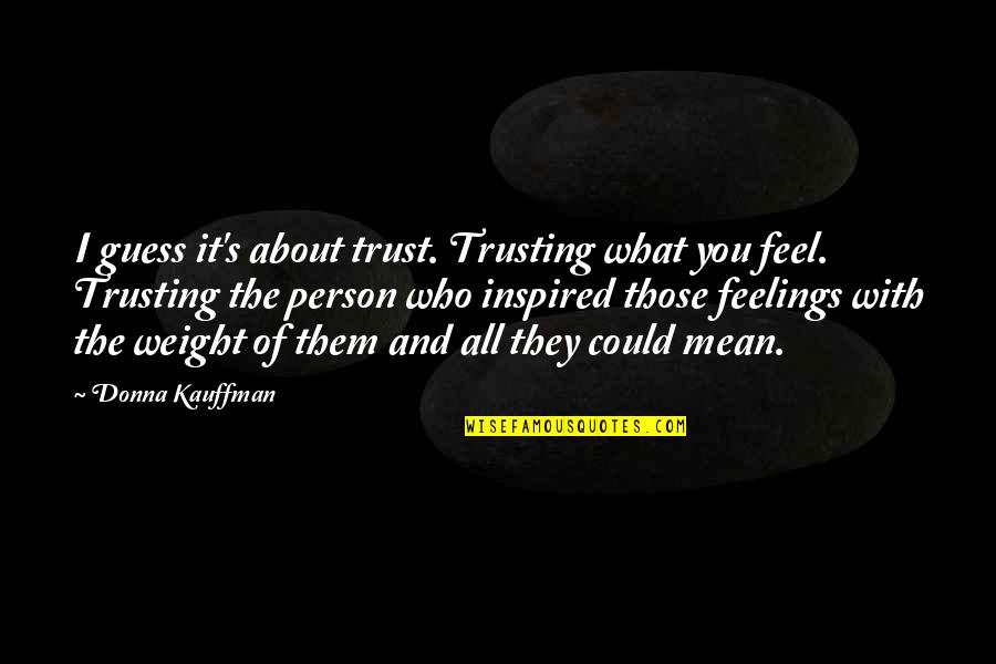 It All About You Quotes By Donna Kauffman: I guess it's about trust. Trusting what you