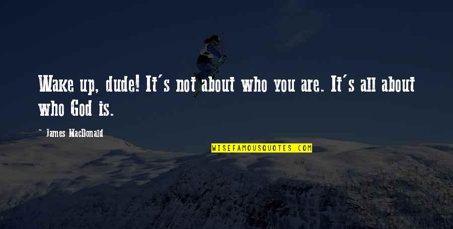 It All About You Quotes By James MacDonald: Wake up, dude! It's not about who you
