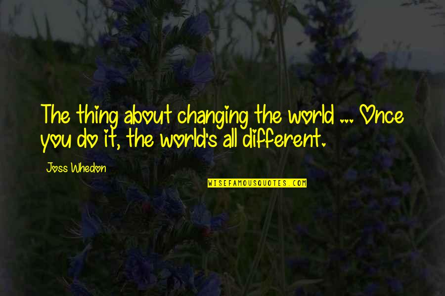It All About You Quotes By Joss Whedon: The thing about changing the world ... Once