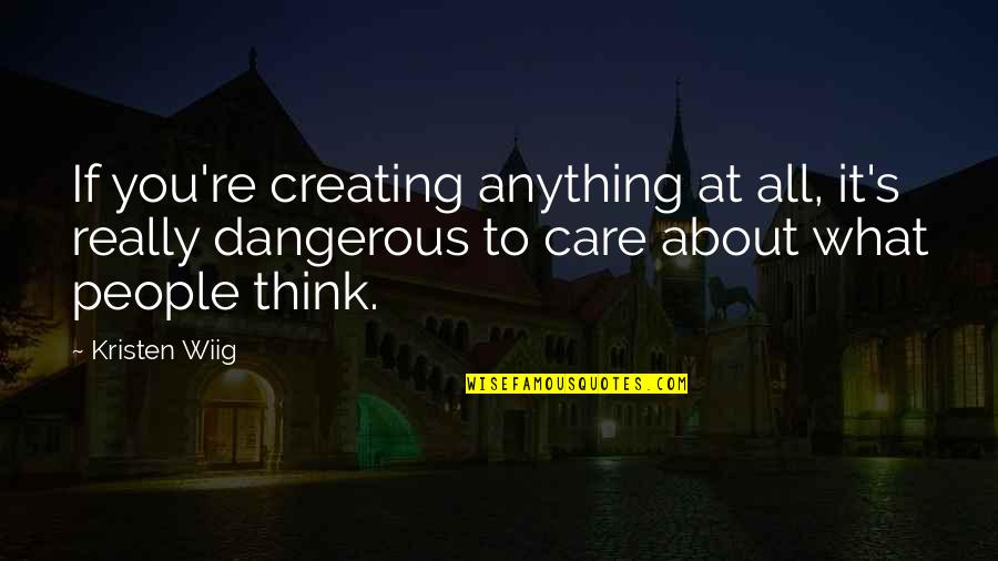 It All About You Quotes By Kristen Wiig: If you're creating anything at all, it's really