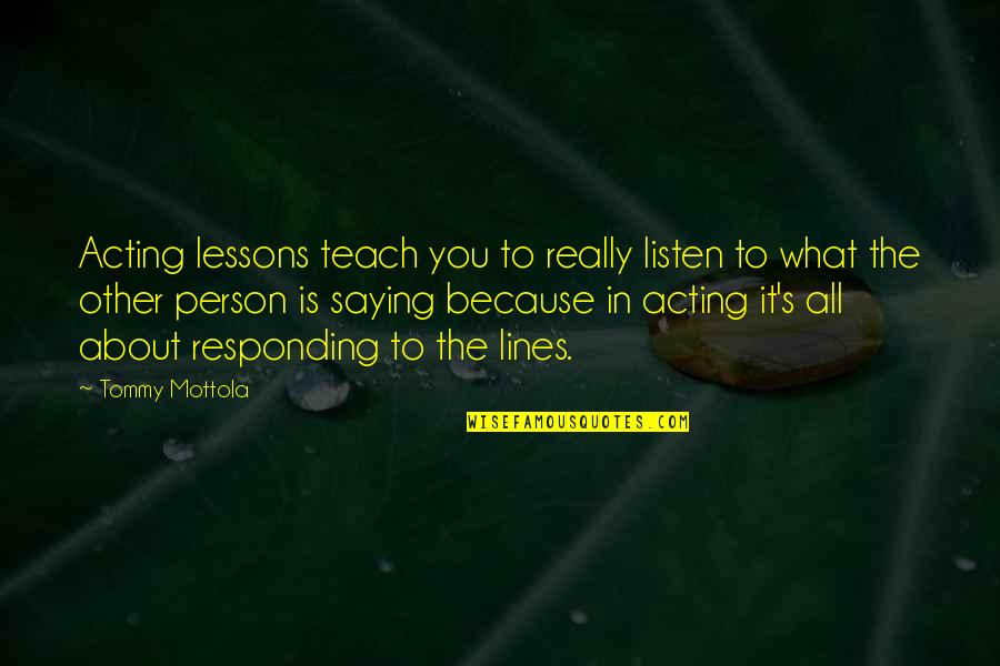 It All About You Quotes By Tommy Mottola: Acting lessons teach you to really listen to