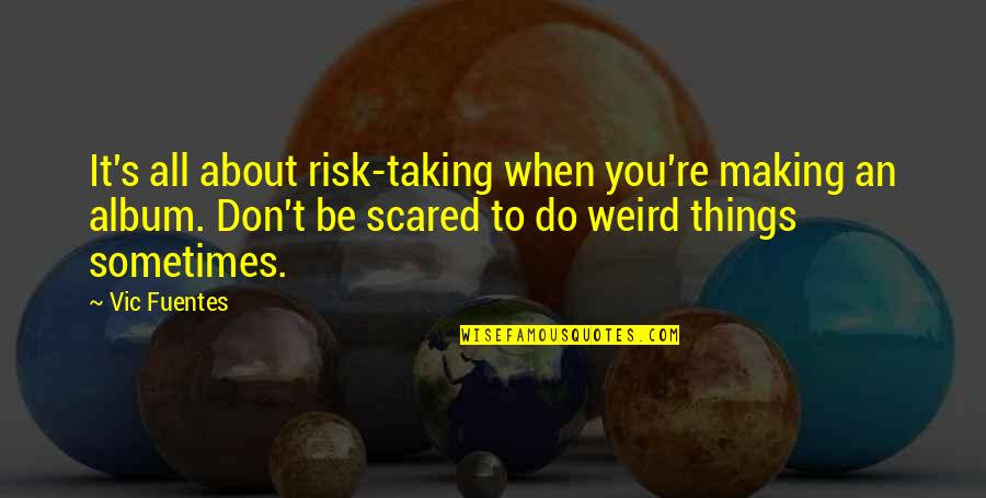 It All About You Quotes By Vic Fuentes: It's all about risk-taking when you're making an