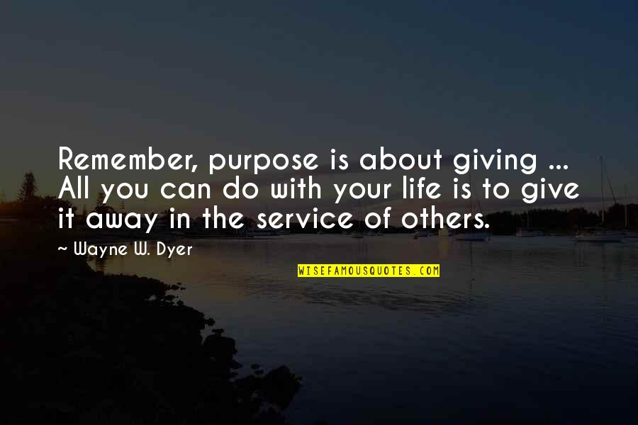 It All About You Quotes By Wayne W. Dyer: Remember, purpose is about giving ... All you