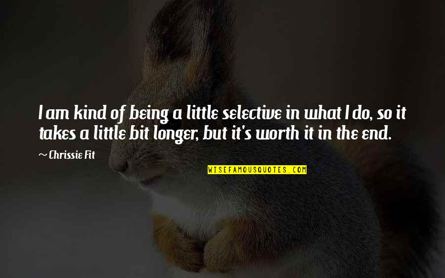 It All Being Worth It In The End Quotes By Chrissie Fit: I am kind of being a little selective