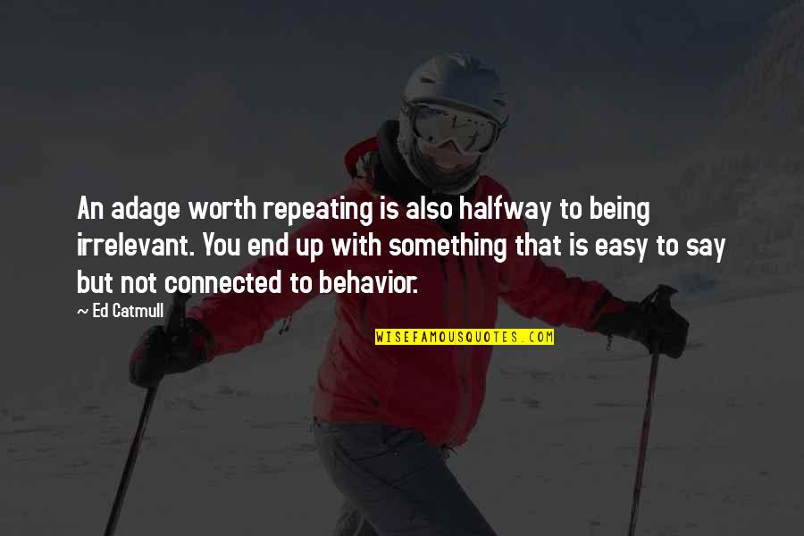 It All Being Worth It In The End Quotes By Ed Catmull: An adage worth repeating is also halfway to
