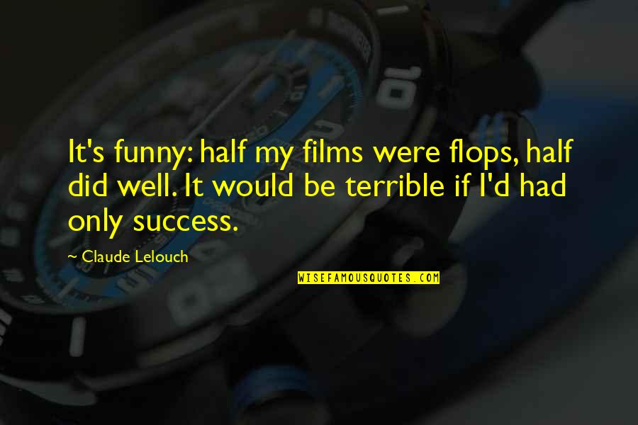 It Film Quotes By Claude Lelouch: It's funny: half my films were flops, half
