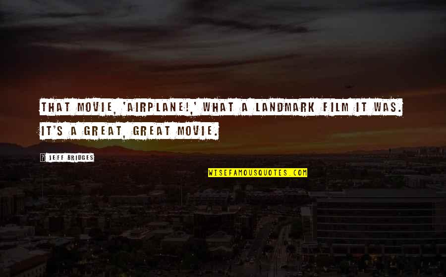 It Film Quotes By Jeff Bridges: That movie, 'Airplane!,' what a landmark film it