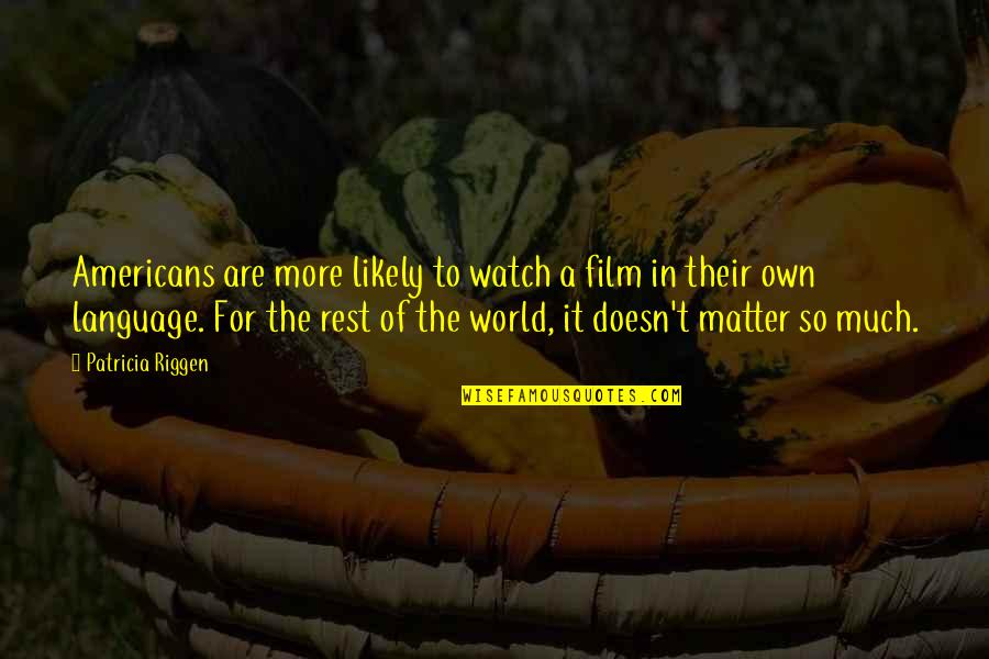 It Film Quotes By Patricia Riggen: Americans are more likely to watch a film