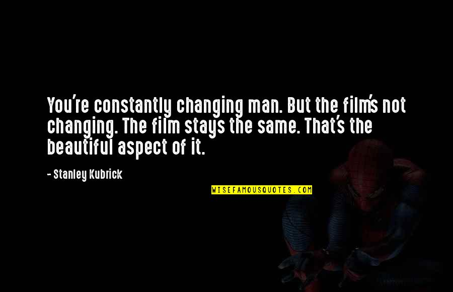 It Film Quotes By Stanley Kubrick: You're constantly changing man. But the film's not