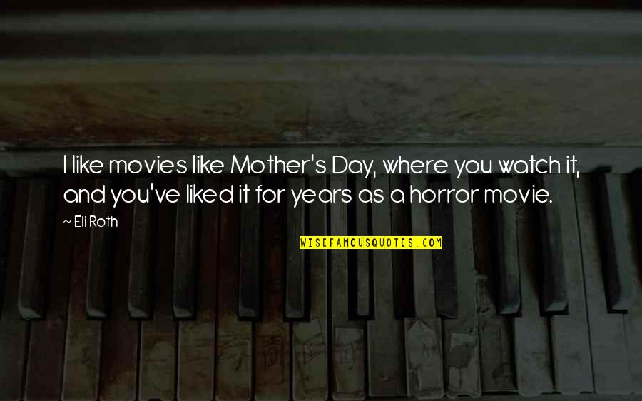 It Horror Movie Quotes By Eli Roth: I like movies like Mother's Day, where you