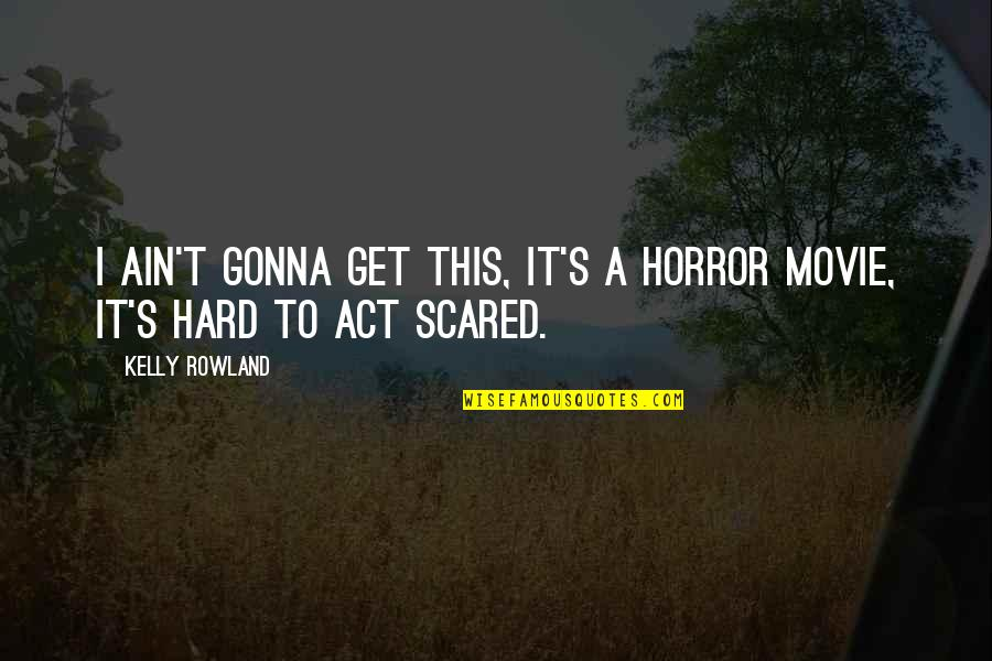 It Horror Movie Quotes By Kelly Rowland: I ain't gonna get this, it's a horror