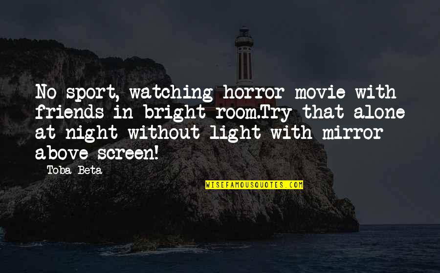 It Horror Movie Quotes By Toba Beta: No sport, watching horror movie with friends in