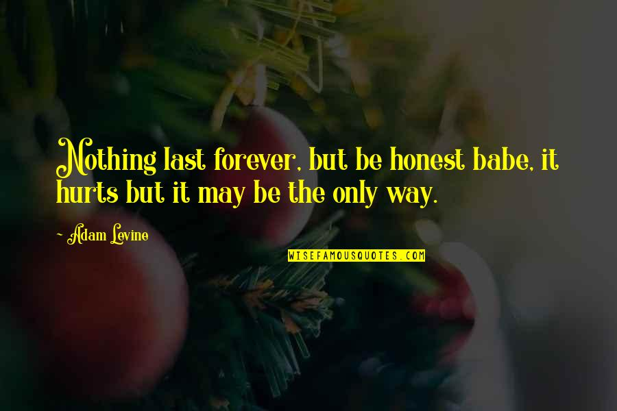 It Hurts But Quotes By Adam Levine: Nothing last forever, but be honest babe, it