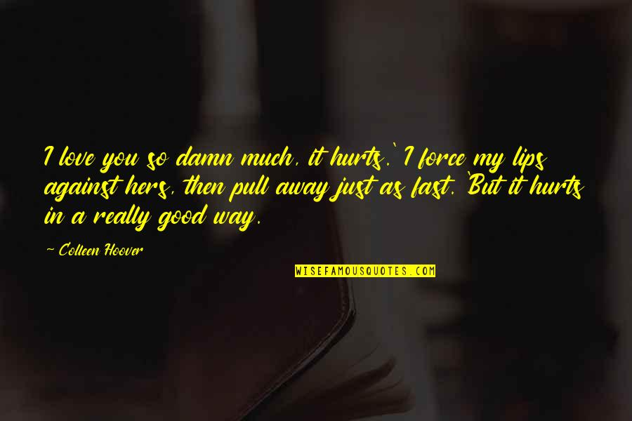 It Hurts But Quotes By Colleen Hoover: I love you so damn much, it hurts.'