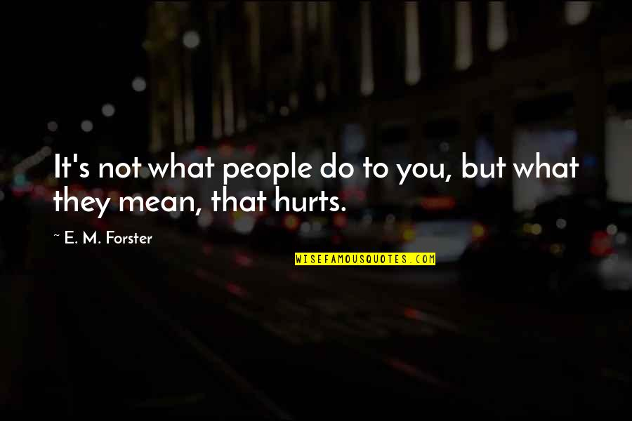 It Hurts But Quotes By E. M. Forster: It's not what people do to you, but
