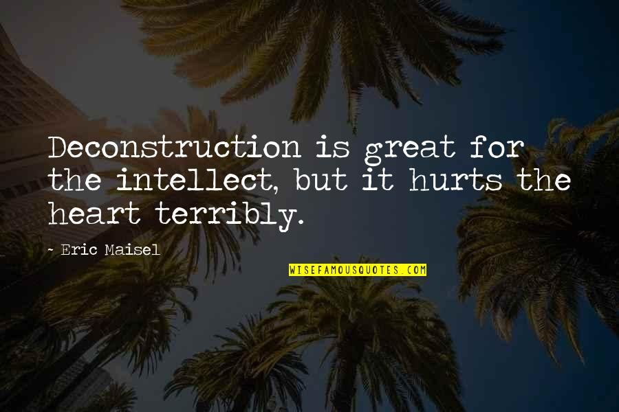 It Hurts But Quotes By Eric Maisel: Deconstruction is great for the intellect, but it