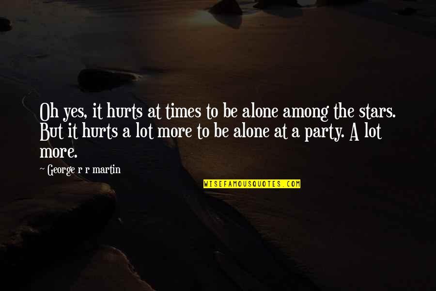 It Hurts But Quotes By George R R Martin: Oh yes, it hurts at times to be