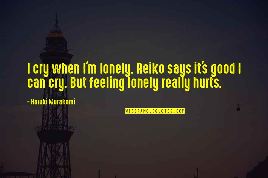 It Hurts But Quotes By Haruki Murakami: I cry when I'm lonely. Reiko says it's