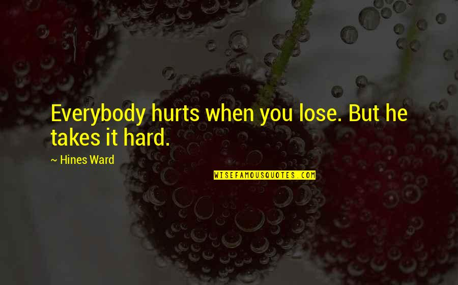It Hurts But Quotes By Hines Ward: Everybody hurts when you lose. But he takes