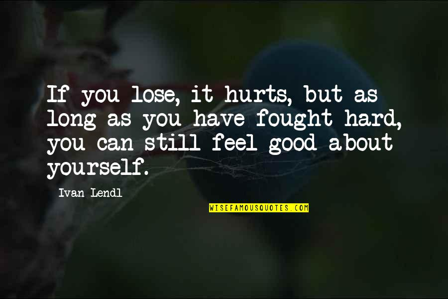 It Hurts But Quotes By Ivan Lendl: If you lose, it hurts, but as long